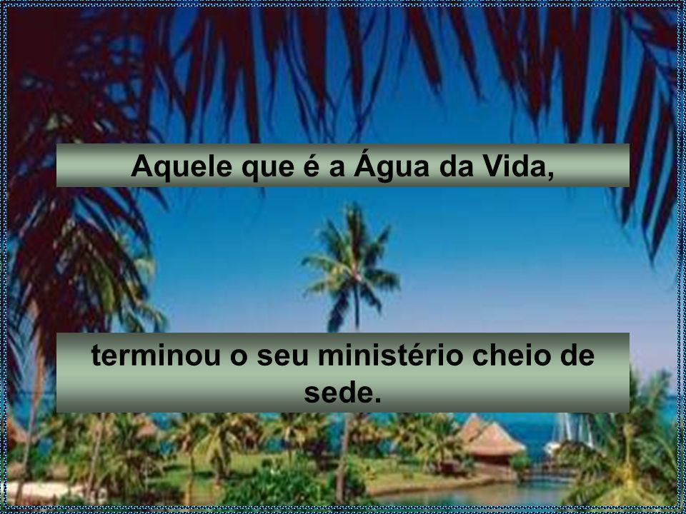 Aquele que é a Água da Vida, terminou o seu ministério cheio de sede.