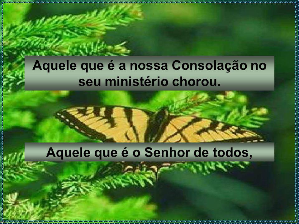 Aquele que é a nossa Consolação no seu ministério chorou. Aquele que é o Senhor de todos,