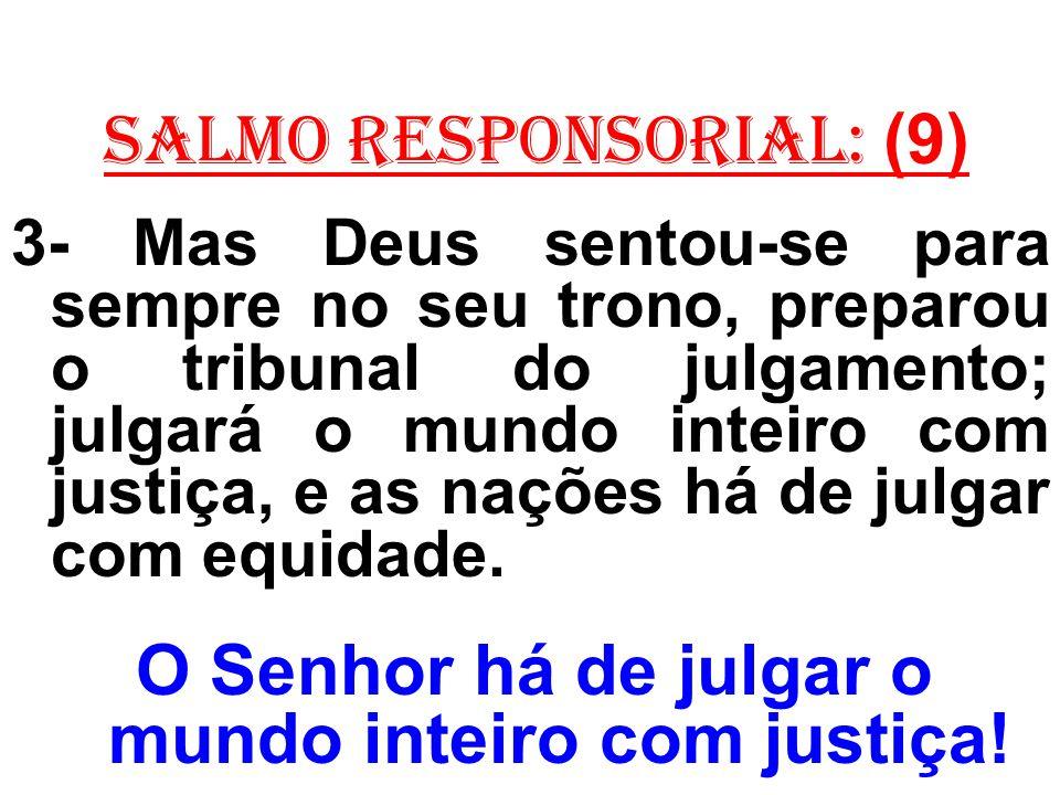 salmo responsorial: (9) 3- Mas Deus sentou-se para sempre no seu trono, preparou o tribunal do julgamento; julgará o mundo inteiro com justiça, e as n
