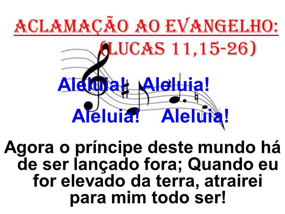 ACLAMAÇÃO AO EVANGELHO: (Lucas 11,15-26) Aleluia! Aleluia! Agora o príncipe deste mundo há de ser lançado fora; Quando eu for elevado da terra, atrair