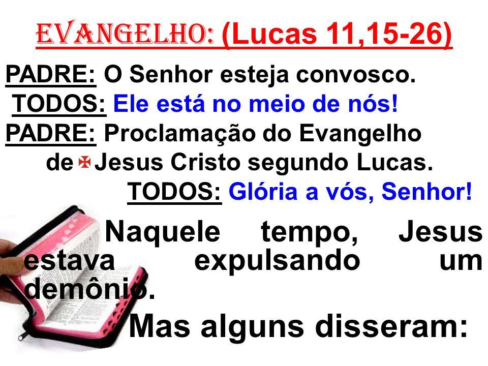 EVANGELHO: (Lucas 11,15-26) PADRE: O Senhor esteja convosco. TODOS: Ele está no meio de nós! PADRE: Proclamação do Evangelho de Jesus Cristo segundo L