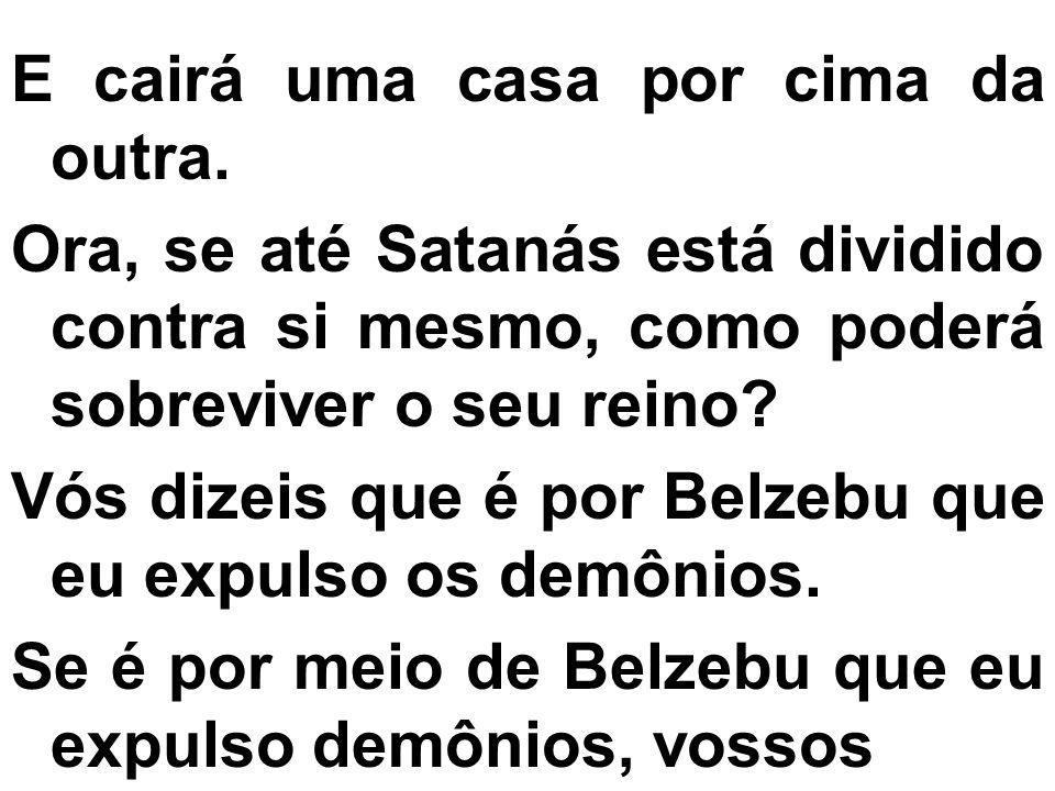 E cairá uma casa por cima da outra. Ora, se até Satanás está dividido contra si mesmo, como poderá sobreviver o seu reino? Vós dizeis que é por Belzeb