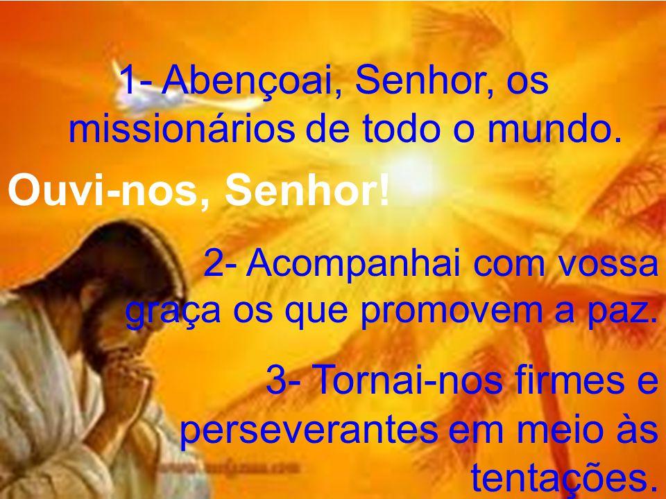 1- Abençoai, Senhor, os missionários de todo o mundo. Ouvi-nos, Senhor! 2- Acompanhai com vossa graça os que promovem a paz. 3- Tornai-nos firmes e pe