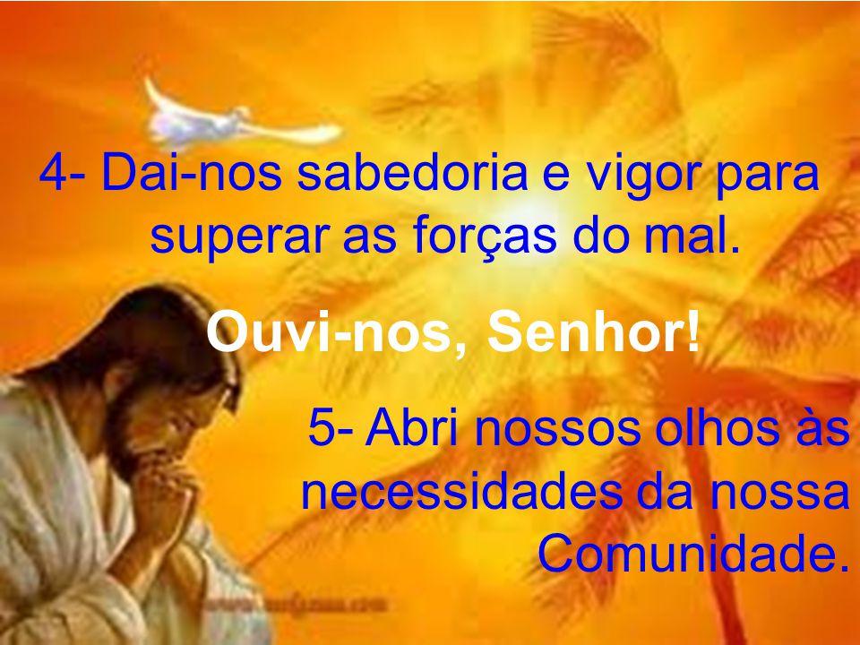 4- Dai-nos sabedoria e vigor para superar as forças do mal. Ouvi-nos, Senhor! 5- Abri nossos olhos às necessidades da nossa Comunidade.