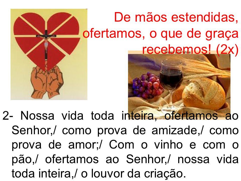 De mãos estendidas, ofertamos, o que de graça recebemos! (2x) 2- Nossa vida toda inteira, ofertamos ao Senhor,/ como prova de amizade,/ como prova de