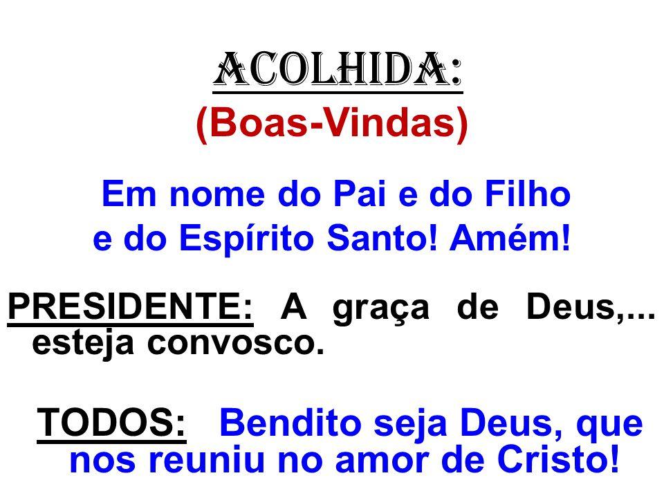 ACOLHIDA: (Boas-Vindas) Em nome do Pai e do Filho e do Espírito Santo! Amém! PRESIDENTE: A graça de Deus,... esteja convosco. TODOS: Bendito seja Deus