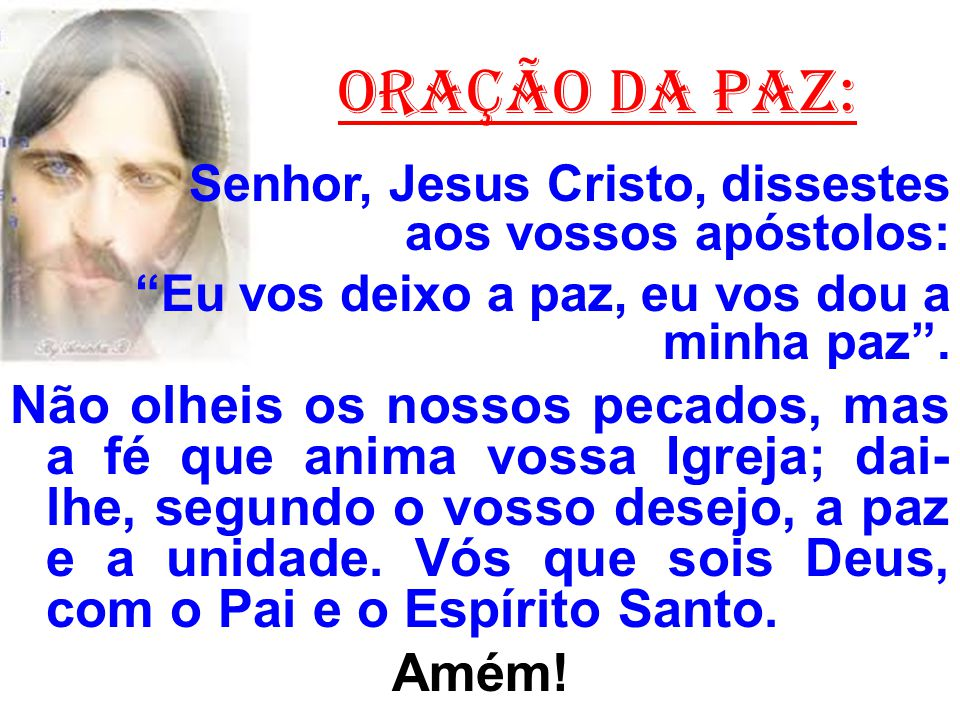 """ORAÇÃO DA PAZ: Senhor, Jesus Cristo, dissestes aos vossos apóstolos: """"Eu vos deixo a paz, eu vos dou a minha paz"""". Não olheis os nossos pecados, mas a"""