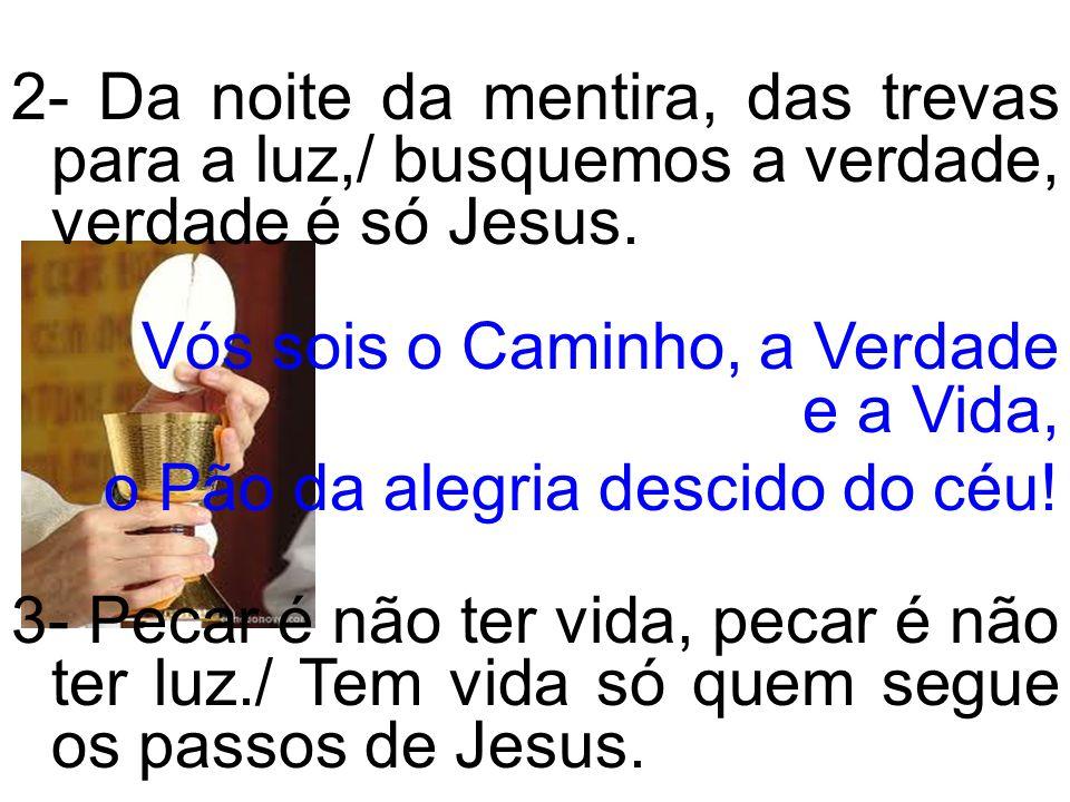 2- Da noite da mentira, das trevas para a luz,/ busquemos a verdade, verdade é só Jesus. Vós sois o Caminho, a Verdade e a Vida, o Pão da alegria desc