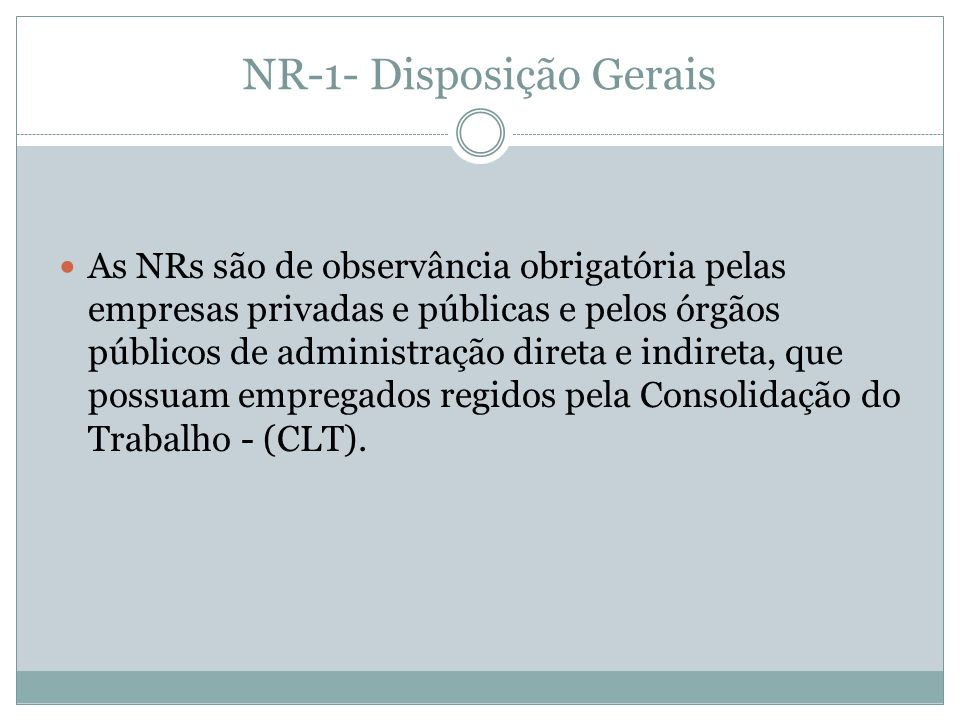 NR-1- Disposição Gerais As NRs são de observância obrigatória pelas empresas privadas e públicas e pelos órgãos públicos de administração direta e indireta, que possuam empregados regidos pela Consolidação do Trabalho - (CLT).