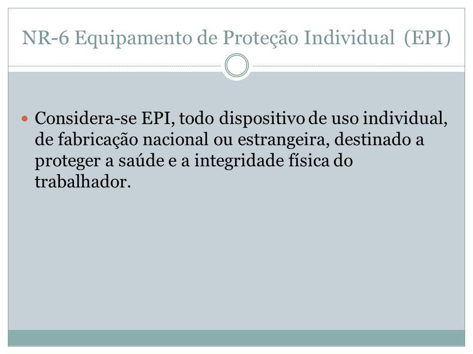 NR-6 Equipamento de Proteção Individual (EPI) Considera-se EPI, todo dispositivo de uso individual, de fabricação nacional ou estrangeira, destinado a proteger a saúde e a integridade física do trabalhador.