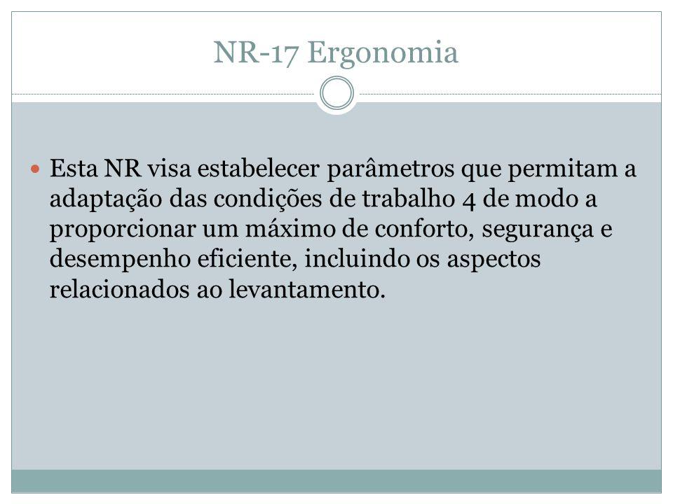NR-17 Ergonomia Esta NR visa estabelecer parâmetros que permitam a adaptação das condições de trabalho 4 de modo a proporcionar um máximo de conforto, segurança e desempenho eficiente, incluindo os aspectos relacionados ao levantamento.