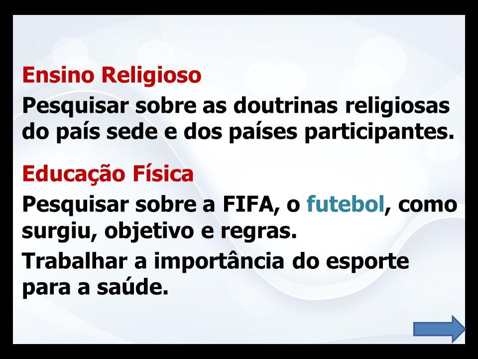 Ensino Religioso Pesquisar sobre as doutrinas religiosas do país sede e dos países participantes. Educação Física Pesquisar sobre a FIFA, o futebol, c