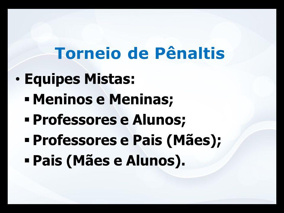 Equipes Mistas:  Meninos e Meninas;  Professores e Alunos;  Professores e Pais (Mães);  Pais (Mães e Alunos). Torneio de Pênaltis