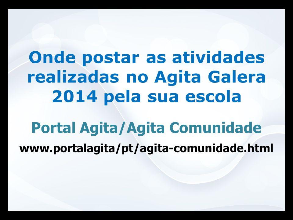 Portal Agita/Agita Comunidade www.portalagita/pt/agita-comunidade.html Onde postar as atividades realizadas no Agita Galera 2014 pela sua escola