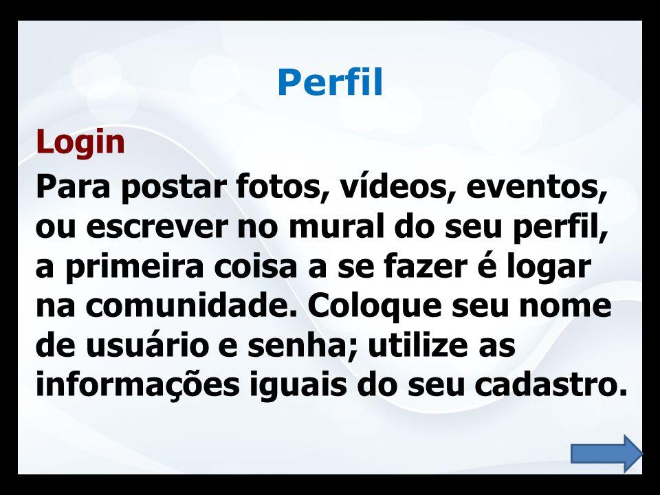 Perfil Login Para postar fotos, vídeos, eventos, ou escrever no mural do seu perfil, a primeira coisa a se fazer é logar na comunidade. Coloque seu no