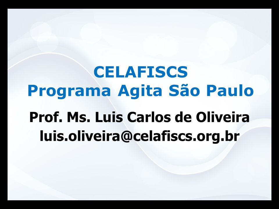 Prof. Ms. Luis Carlos de Oliveira luis.oliveira@celafiscs.org.br CELAFISCS Programa Agita São Paulo