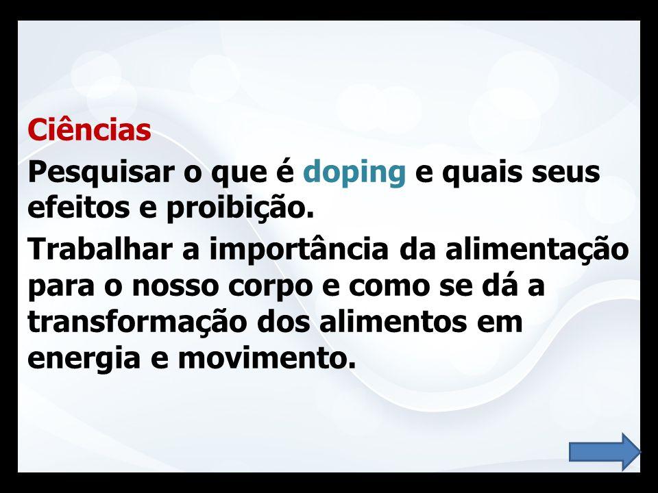 Ciências Pesquisar o que é doping e quais seus efeitos e proibição. Trabalhar a importância da alimentação para o nosso corpo e como se dá a transform