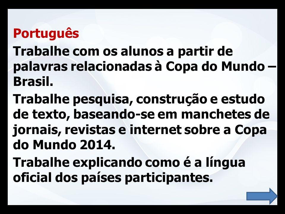 Português Trabalhe com os alunos a partir de palavras relacionadas à Copa do Mundo – Brasil. Trabalhe pesquisa, construção e estudo de texto, baseando