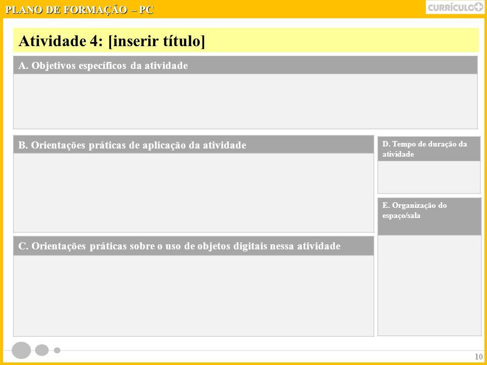 Atividade 4: [inserir título] 10 A. Objetivos específicos da atividade B. Orientações práticas de aplicação da atividade PLANO DE FORMAÇÃO – PC D. Tem