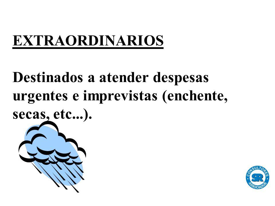 EXTRAORDINARIOS Destinados a atender despesas urgentes e imprevistas (enchente, secas, etc...).