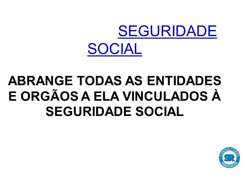 SEGURIDADE SOCIAL ABRANGE TODAS AS ENTIDADES E ORGÃOS A ELA VINCULADOS À SEGURIDADE SOCIAL