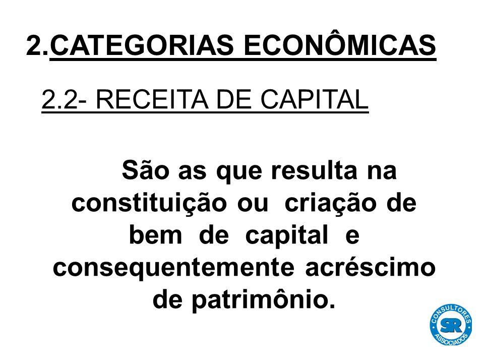 2.2- RECEITA DE CAPITAL São as que resulta na constituição ou criação de bem de capital e consequentemente acréscimo de patrimônio.