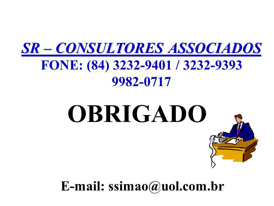 SR – CONSULTORES ASSOCIADOS FONE: (84) 3232-9401 / 3232-9393 9982-0717 E-mail: ssimao@uol.com.br OBRIGADO