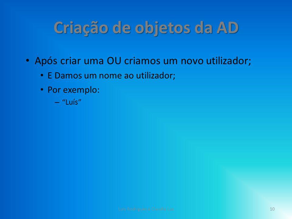 Criação de objetos da AD Após criar uma OU criamos um novo utilizador; E Damos um nome ao utilizador; Por exemplo: – Luís 10Luis Rodrigues e Claudia Luz