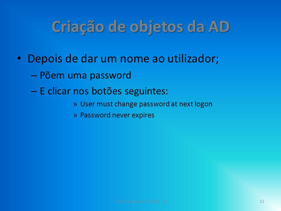 Criação de objetos da AD Depois de dar um nome ao utilizador; – Põem uma password – E clicar nos botões seguintes: » User must change password at next logon » Password never expires 12Luis Rodrigues e Claudia Luz