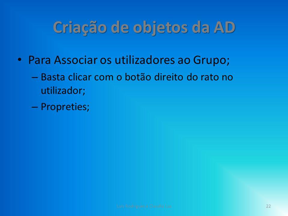 Criação de objetos da AD Para Associar os utilizadores ao Grupo; – Basta clicar com o botão direito do rato no utilizador; – Propreties; 22Luis Rodrigues e Claudia Luz