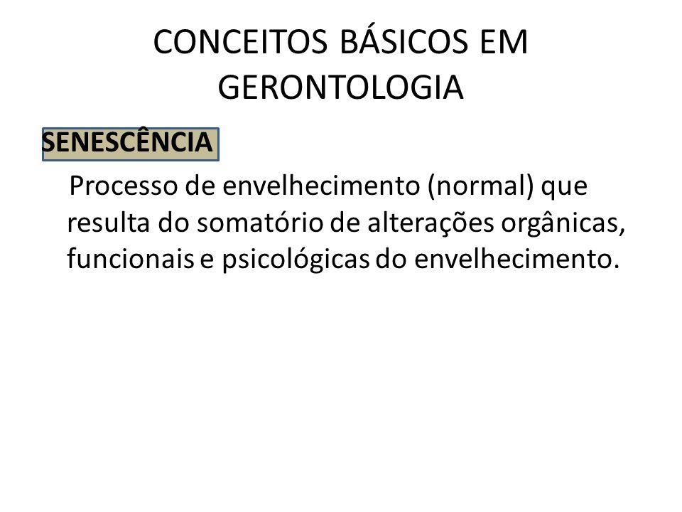 CONCEITOS BÁSICOS EM GERONTOLOGIA SENESCÊNCIA Processo de envelhecimento (normal) que resulta do somatório de alterações orgânicas, funcionais e psico