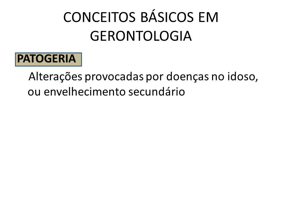CONCEITOS BÁSICOS EM GERONTOLOGIA PATOGERIA Alterações provocadas por doenças no idoso, ou envelhecimento secundário