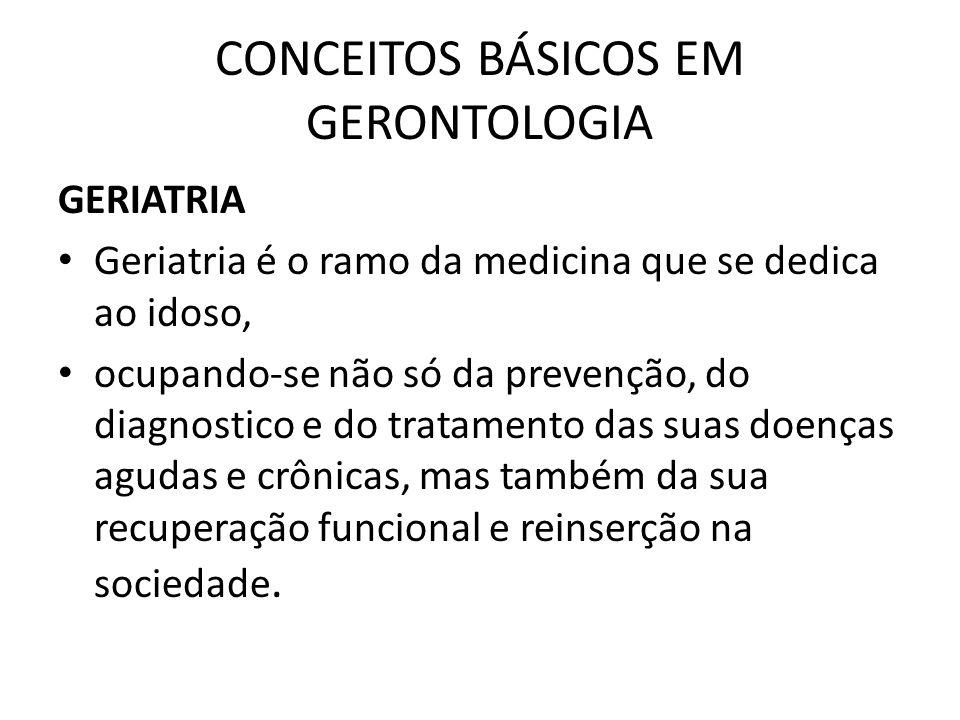 CONCEITOS BÁSICOS EM GERONTOLOGIA GERIATRIA Geriatria é o ramo da medicina que se dedica ao idoso, ocupando-se não só da prevenção, do diagnostico e d