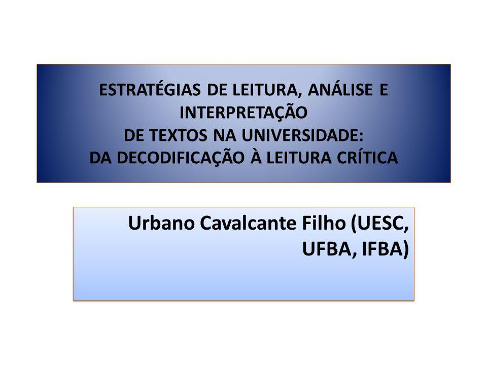 ESTRATÉGIAS DE LEITURA, ANÁLISE E INTERPRETAÇÃO DE TEXTOS NA UNIVERSIDADE: DA DECODIFICAÇÃO À LEITURA CRÍTICA Urbano Cavalcante Filho (UESC, UFBA, IFB