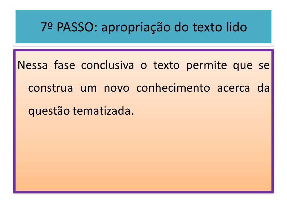 7º PASSO: apropriação do texto lido Nessa fase conclusiva o texto permite que se construa um novo conhecimento acerca da questão tematizada.