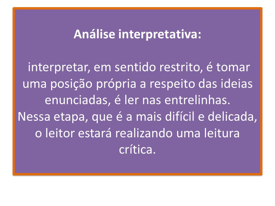 Análise interpretativa: interpretar, em sentido restrito, é tomar uma posição própria a respeito das ideias enunciadas, é ler nas entrelinhas. Nessa e