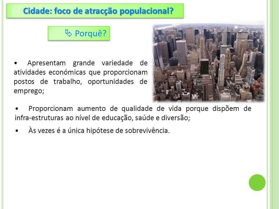 Às vezes é a única hipótese de sobrevivência. Cidade: foco de atracção populacional?  Porquê? Apresentam grande variedade de atividades económicas qu