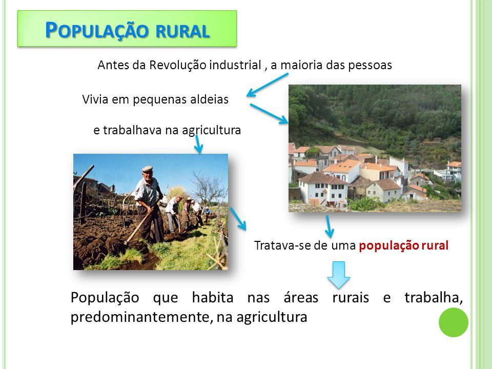 P OPULAÇÃO RURAL Antes da Revolução industrial, a maioria das pessoas Vivia em pequenas aldeias e trabalhava na agricultura Tratava-se de uma população rural População que habita nas áreas rurais e trabalha, predominantemente, na agricultura