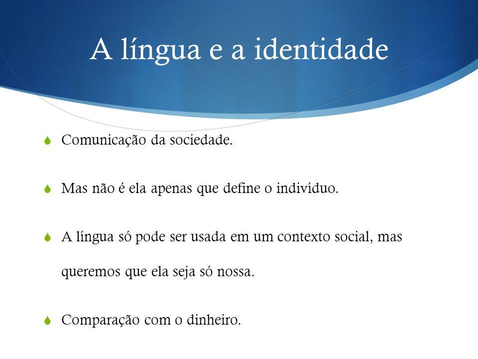 A língua e a identidade  Comunicação da sociedade.  Mas não é ela apenas que define o indivíduo.  A língua só pode ser usada em um contexto social,