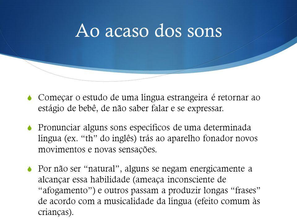 Ao acaso dos sons  Começar o estudo de uma língua estrangeira é retornar ao estágio de bebê, de não saber falar e se expressar.  Pronunciar alguns s