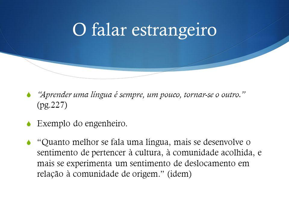 """O falar estrangeiro  """"Aprender uma língua é sempre, um pouco, tornar-se o outro."""" (pg.227)  Exemplo do engenheiro.  """"Quanto melhor se fala uma líng"""