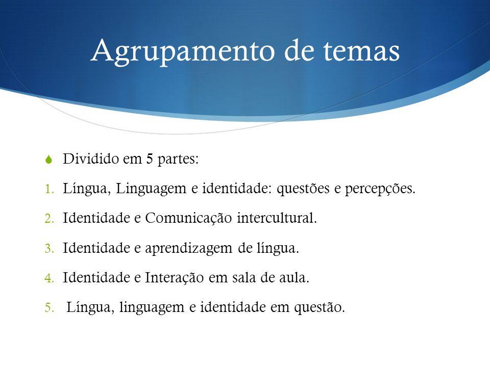 Agrupamento de temas  Dividido em 5 partes: 1. Língua, Linguagem e identidade: questões e percepções. 2. Identidade e Comunicação intercultural. 3. I