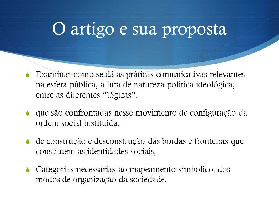 O artigo e sua proposta  Examinar como se dá as práticas comunicativas relevantes na esfera pública, a luta de natureza política ideológica, entre as
