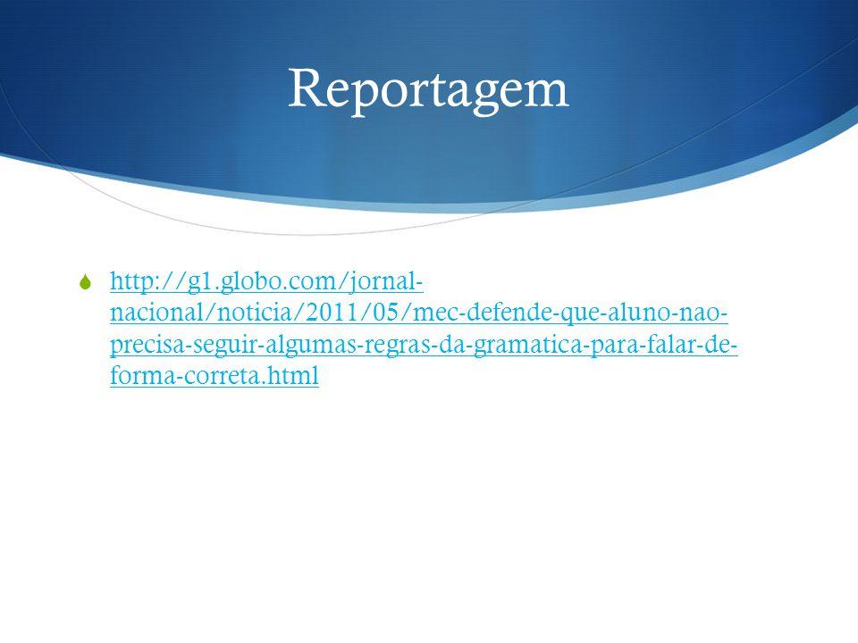 Reportagem  http://g1.globo.com/jornal- nacional/noticia/2011/05/mec-defende-que-aluno-nao- precisa-seguir-algumas-regras-da-gramatica-para-falar-de-