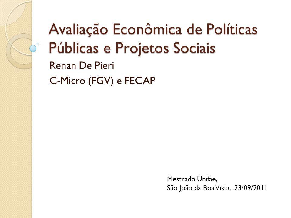 Avaliação Econômica de Políticas Públicas e Projetos Sociais Renan De Pieri C-Micro (FGV) e FECAP Mestrado Unifae, São João da Boa Vista, 23/09/2011