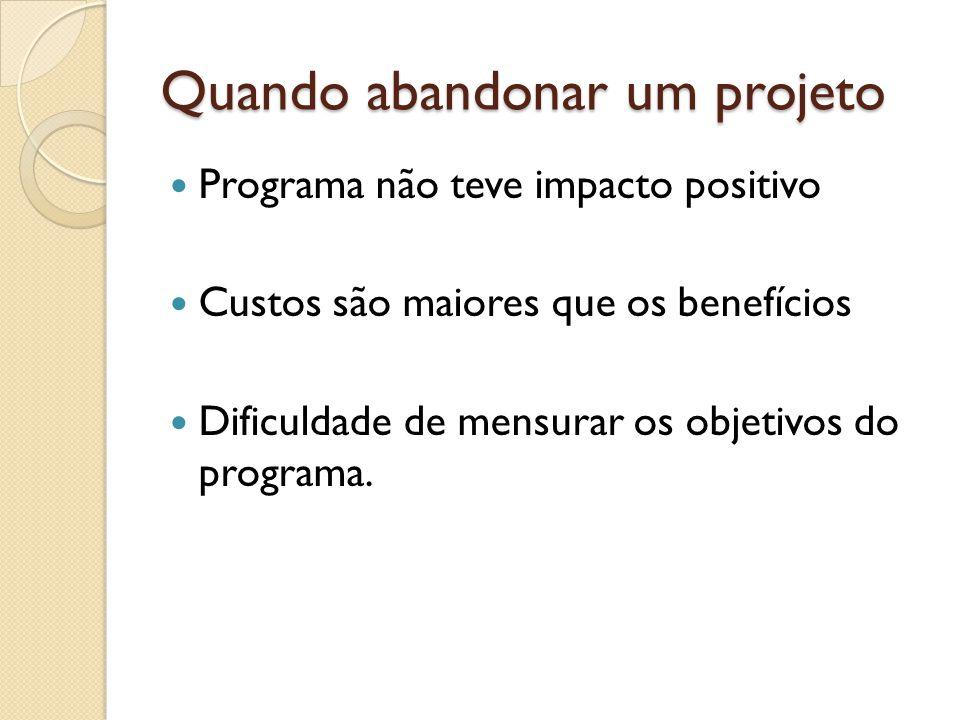 Quando abandonar um projeto Programa não teve impacto positivo Custos são maiores que os benefícios Dificuldade de mensurar os objetivos do programa.