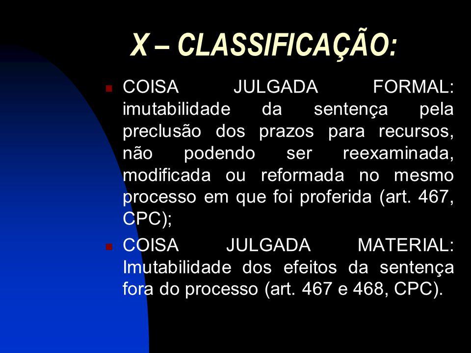 X – CLASSIFICAÇÃO: COISA JULGADA FORMAL: imutabilidade da sentença pela preclusão dos prazos para recursos, não podendo ser reexaminada, modificada ou reformada no mesmo processo em que foi proferida (art.