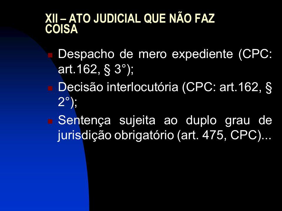 XII – ATO JUDICIAL QUE NÃO FAZ COISA Despacho de mero expediente (CPC: art.162, § 3°); Decisão interlocutória (CPC: art.162, § 2°); Sentença sujeita ao duplo grau de jurisdição obrigatório (art.
