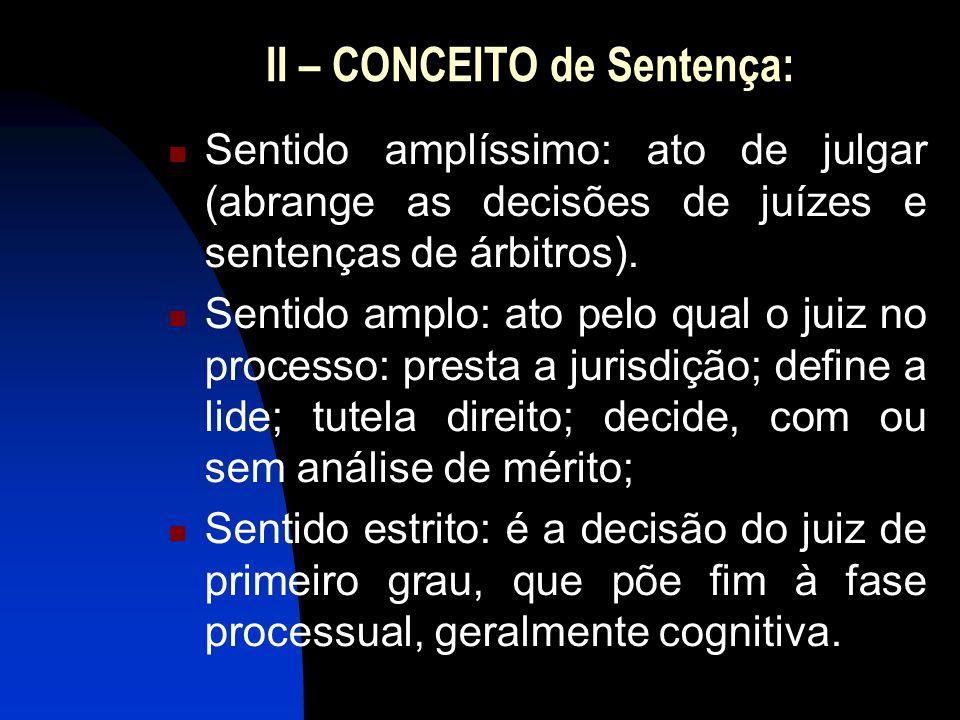 II – CONCEITO de Sentença: Sentido amplíssimo: ato de julgar (abrange as decisões de juízes e sentenças de árbitros).