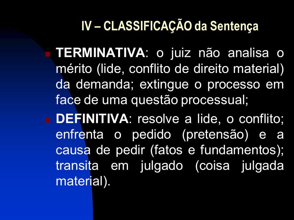 IV – CLASSIFICAÇÃO da Sentença TERMINATIVA: o juiz não analisa o mérito (lide, conflito de direito material) da demanda; extingue o processo em face de uma questão processual; DEFINITIVA: resolve a lide, o conflito; enfrenta o pedido (pretensão) e a causa de pedir (fatos e fundamentos); transita em julgado (coisa julgada material).